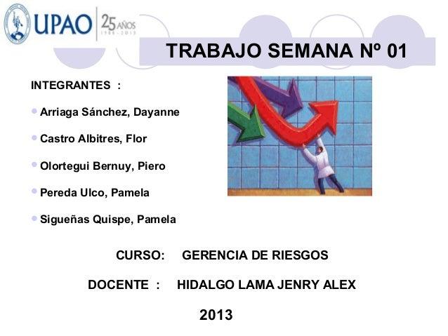 CURSO: GERENCIA DE RIESGOS DOCENTE : HIDALGO LAMA JENRY ALEX 2013 TRABAJO SEMANA Nº 01 INTEGRANTES : Arriaga Sánchez, Day...