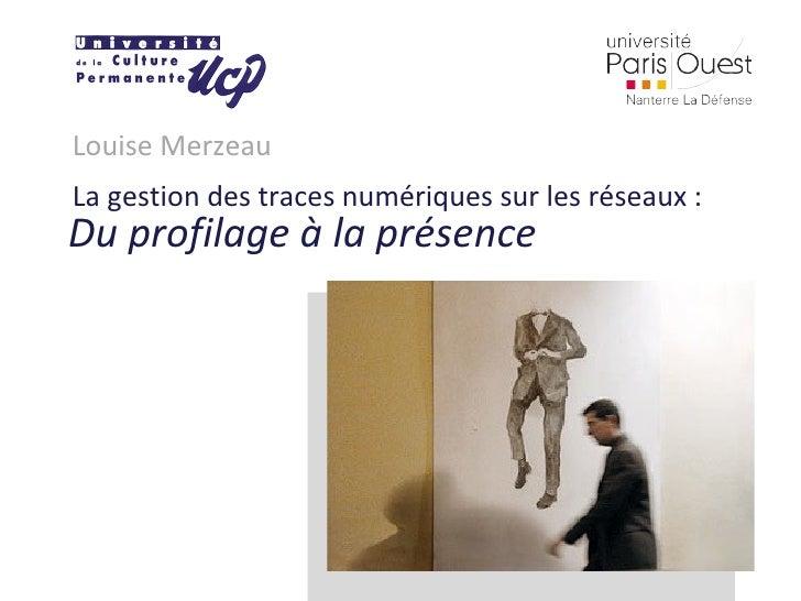 Louise Merzeau La gestion des traces numériques sur les réseaux : Du profilage à la présence