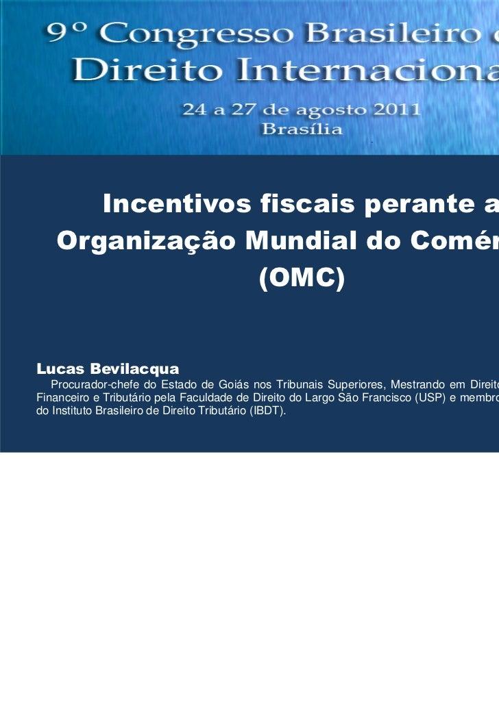 Incentivos fiscais perante a   Organização Mundial do Comércio                 (OMC)Lucas Bevilacqua   Procurador-chefe do...