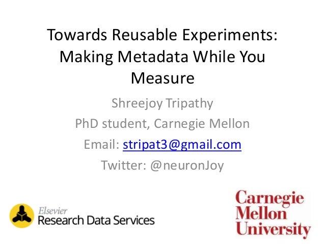 Towards Reusable Experiments: Making Metadata While You Measure Shreejoy Tripathy PhD student, Carnegie Mellon Email: stri...