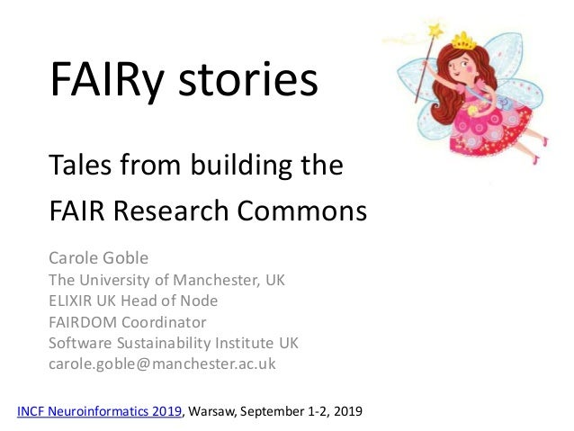 FAIRy stories Tales from building the FAIR Research Commons Carole Goble The University of Manchester, UK ELIXIR UK Head o...