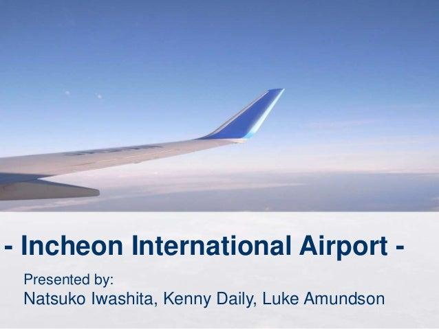 - Incheon International Airport - Presented by: Natsuko Iwashita, Kenny Daily, Luke Amundson