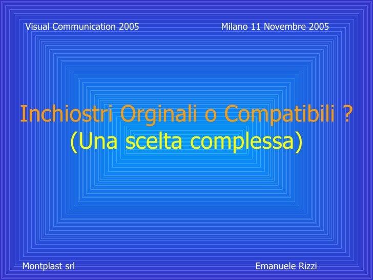 Inchiostri Orginali o Compatibili ? (Una scelta complessa) Visual Communication 2005 Milano 11 Novembre 2005 Montplast srl...