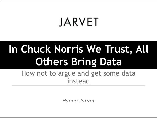In Chuck Norris We Trust, All     Others Bring Data  How not to argue and get some data                instead            ...