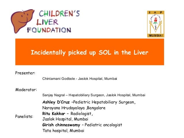 Incidentally picked up SOL in the Liver Presenter: Chintamani Godbole - Jaslok Hospital, Mumbai  Moderator: Sanjay Nagral ...