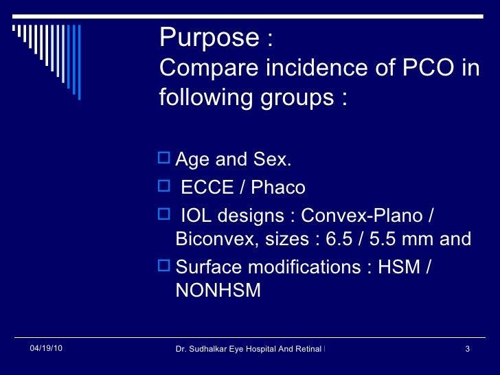 Purpose  : Compare incidence of PCO in following groups : <ul><li>Age and Sex. </li></ul><ul><li>ECCE / Phaco </li></ul><u...