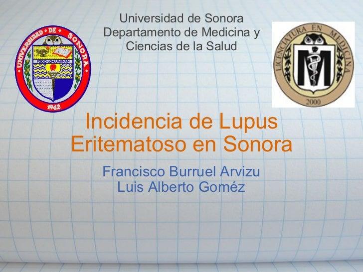 Incidencia de Lupus Eritematoso en Sonora Francisco Burruel Arvizu Luis Alberto Goméz Universidad de Sonora Departamento d...