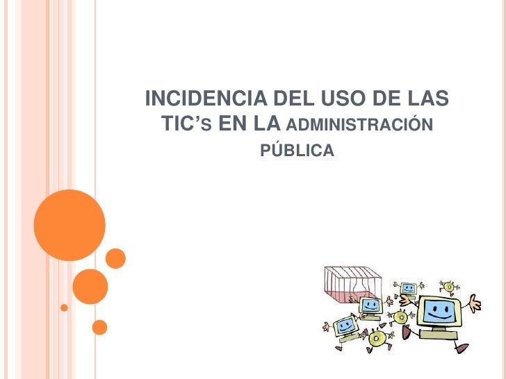 INCIDENCIA DEL USO DE LAS  TIC'S EN LA ADMINISTRACIÓN          PÚBLICA