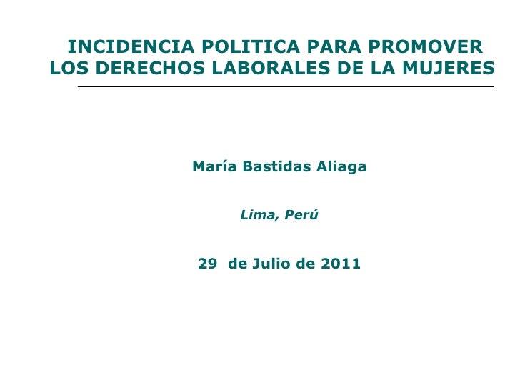 INCIDENCIA POLITICA PARA PROMOVER LOS DERECHOS LABORALES DE LA MUJERES María Bastidas Aliaga Lima, Perú 29  de Julio de 2011