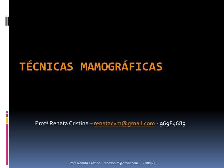 TÉCNICAS MAMOGRÁFICAS  Profª Renata Cristina – renatacvm@gmail.com - 96984689             Profª Renata Cristina - renatacv...