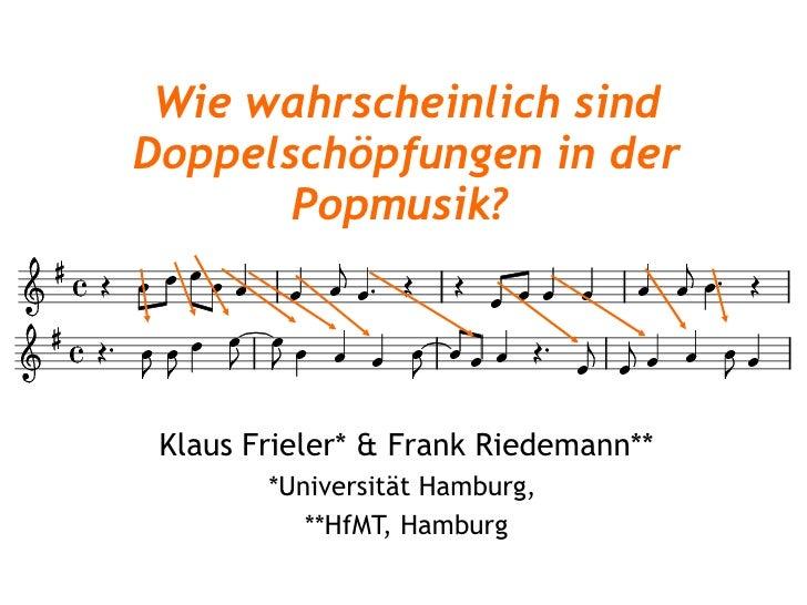Wie wahrscheinlich sind Doppelschöpfungen in der Popmusik?   Klaus Frieler* & Frank Riedemann** *Universität Hamburg,  **H...