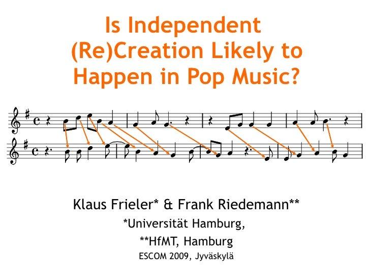 Is Independent  (Re)Creation Likely to Happen in Pop Music? Klaus Frieler* & Frank Riedemann** *Universität Hamburg,  **Hf...