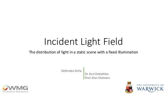 Incident Light Field The distribution of light in a static scene with a fixed illumination Dr. Kurt Debattista Prof. Alan ...