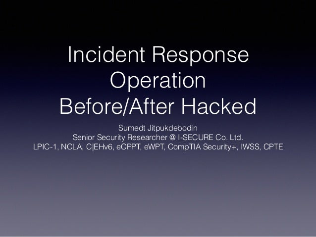 Incident Response Operation Before/After Hacked Sumedt Jitpukdebodin Senior Security Researcher @ I-SECURE Co. Ltd. LPIC-1...