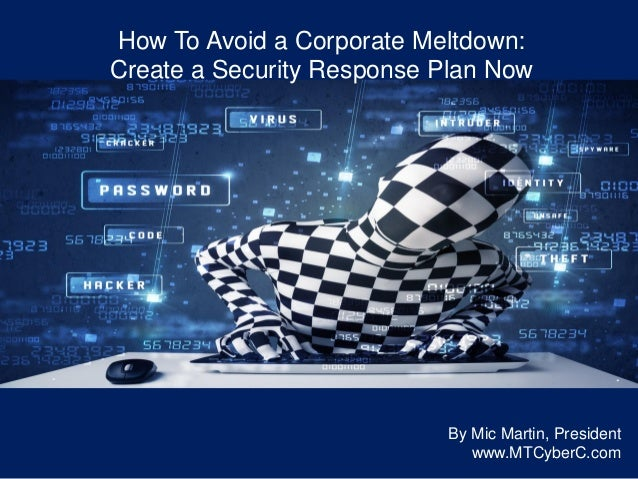 How To Avoid a Corporate Meltdown: Create a Security Response Plan Now By Mic Martin, President www.MTCyberC.com