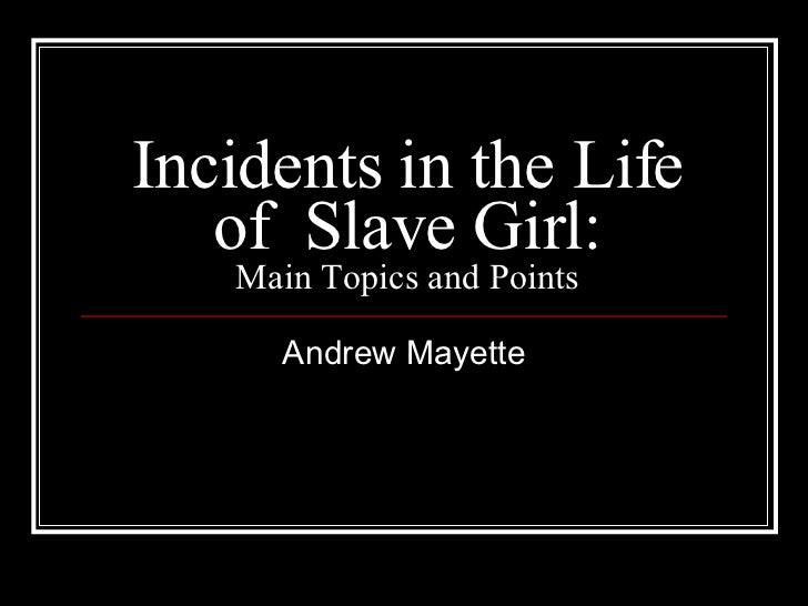 Incidents in the Life of  Slave Girl: Main Topics and Points Andrew Mayette