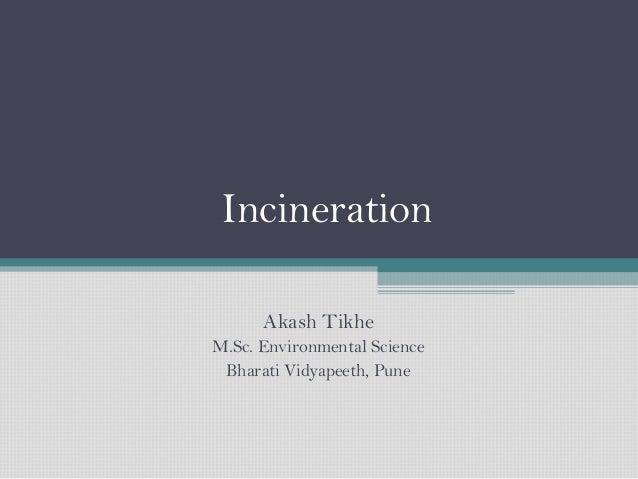 Incineration Akash Tikhe M.Sc. Environmental Science Bharati Vidyapeeth, Pune