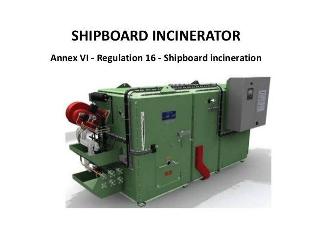 SHIPBOARD INCINERATOR Annex VI - Regulation 16 - Shipboard incineration