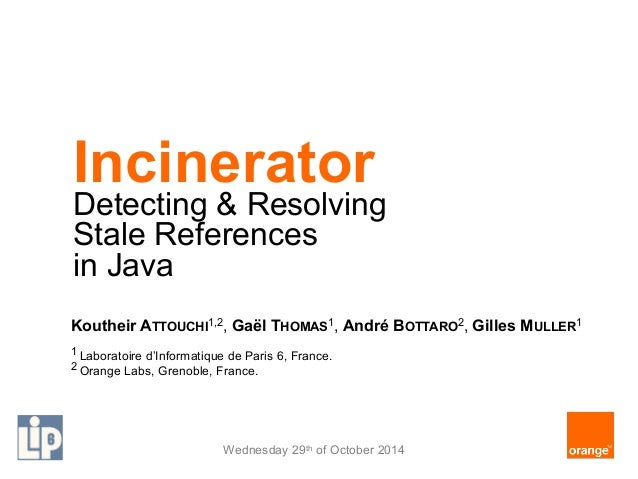 Incinerator  Detecting & Resolving  Stale References  in Java  Koutheir ATTOUCHI1,2, Gaël THOMAS1, André BOTTARO2, Gilles ...