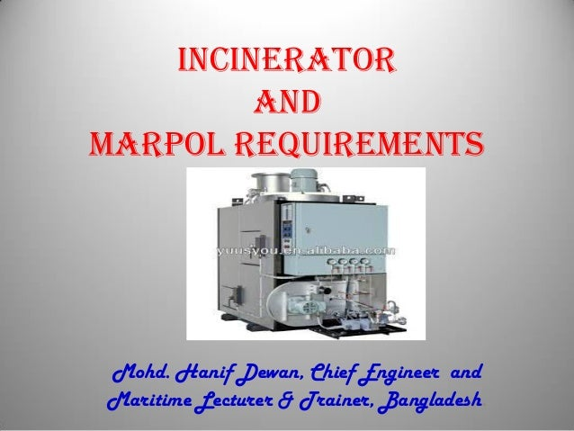 INCINERATOR AND MARPOL REQUIREMENTS Mohd. Hanif Dewan, Chief Engineer and Maritime Lecturer & Trainer, Bangladesh.