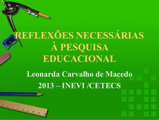 REFLEXÕES NECESSÁRIAS À PESQUISA EDUCACIONAL Leonarda Carvalho de Macedo 2013 – INEVI /CETECS