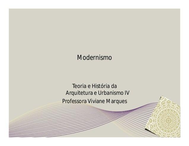 Modernismo  Teoria e História da  Arquitetura e Urbanismo IV  Professora Viviane Marques
