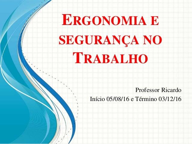 ERGONOMIA E SEGURANÇA NO TRABALHO Professor Ricardo Início 05/08/16 e Término 03/12/16