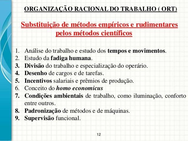 12 ORGANIZAÇÃO RACIONAL DO TRABALHO ( ORT) 1. Análise do trabalho e estudo dos tempos e movimentos. 2. Estudo da fadiga hu...