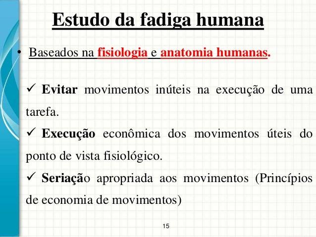 15 Estudo da fadiga humana • Baseados na fisiologia e anatomia humanas.  Evitar movimentos inúteis na execução de uma tar...