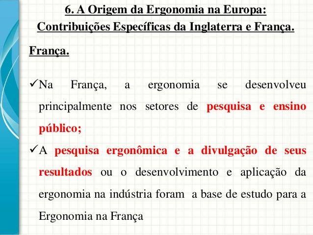 6. A Origem da Ergonomia na Europa: Contribuições Específicas da Inglaterra e França. França. Na França, a ergonomia se d...