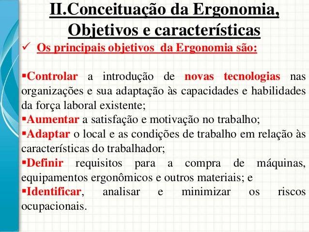  Os principais objetivos da Ergonomia são: Controlar a introdução de novas tecnologias nas organizações e sua adaptação ...
