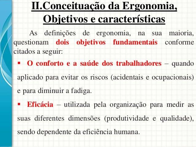 As definições de ergonomia, na sua maioria, questionam dois objetivos fundamentais conforme citados a seguir:  O conforto...