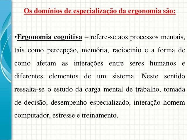 Os domínios de especialização da ergonomia são: •Ergonomia cognitiva – refere-se aos processos mentais, tais como percepçã...
