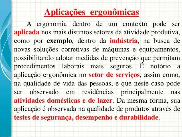 Aplicações ergonômicas A ergonomia dentro de um contexto pode ser aplicada nos mais distintos setores da atividade produti...