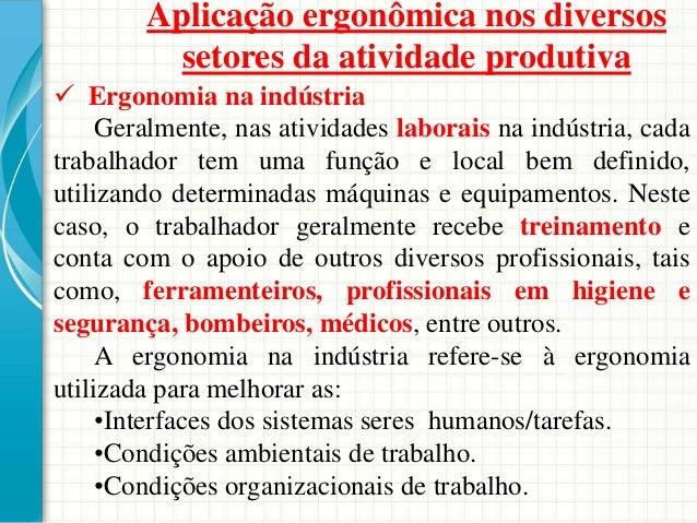 Aplicação ergonômica nos diversos setores da atividade produtiva  Ergonomia na indústria Geralmente, nas atividades labor...