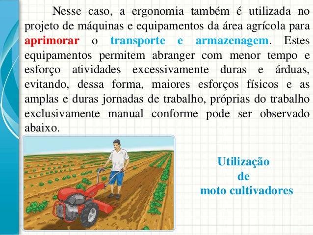 Nesse caso, a ergonomia também é utilizada no projeto de máquinas e equipamentos da área agrícola para aprimorar o transpo...