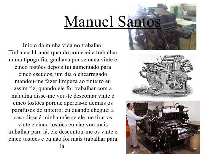 Manuel Santos       Início da minha vida no trabalho:Tinha eu 11 anos quando comecei a trabalharnuma tipografia, ganhava p...