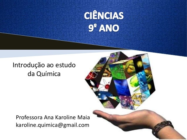 Introdução ao estudo     da Química Professora Ana Karoline Maia karoline.quimica@gmail.com