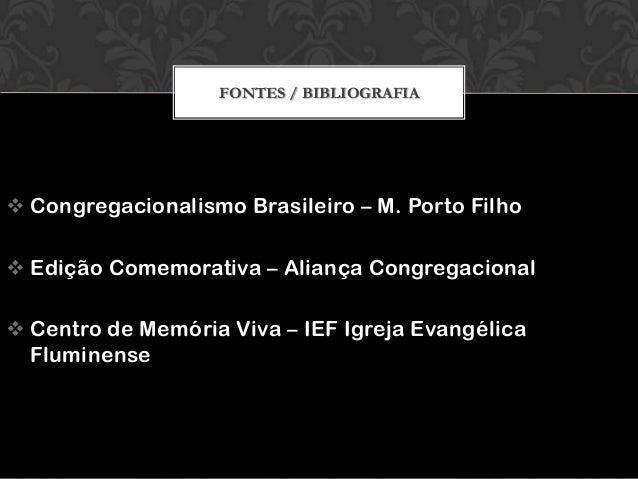 FONTES / BIBLIOGRAFIA   Congregacionalismo Brasileiro – M. Porto Filho  Edição Comemorativa – Aliança Congregacional  C...