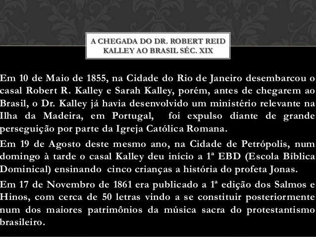 A CHEGADA DO DR. ROBERT REID KALLEY AO BRASIL SÉC. XIX  Em 10 de Maio de 1855, na Cidade do Rio de Janeiro desembarcou o c...