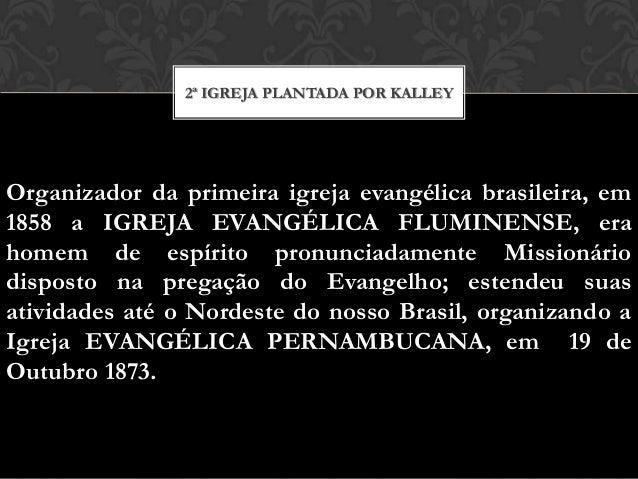 2ª IGREJA PLANTADA POR KALLEY  Organizador da primeira igreja evangélica brasileira, em 1858 a IGREJA EVANGÉLICA FLUMINENS...