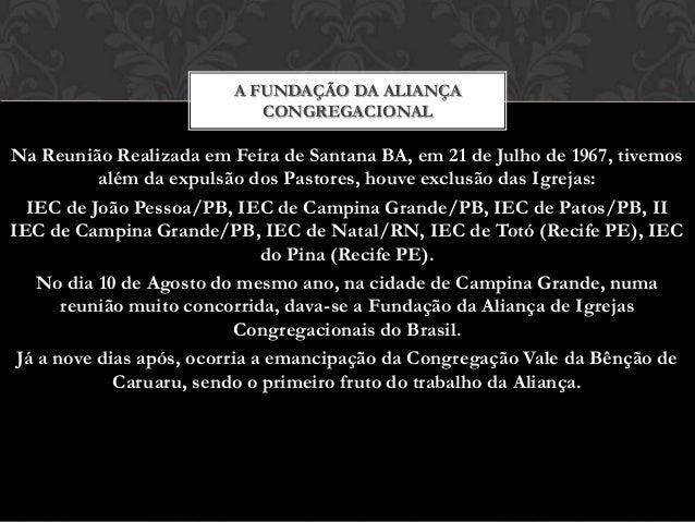 A FUNDAÇÃO DA ALIANÇA CONGREGACIONAL  Na Reunião Realizada em Feira de Santana BA, em 21 de Julho de 1967, tivemos além da...