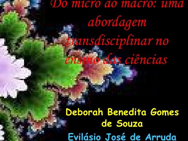 Do micro ao macro: uma abordagem transdisciplinar no ensino das ciências   Deborah Benedita Gomes de Souza Evilásio José d...