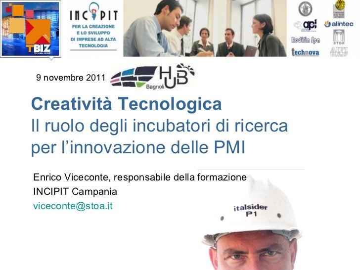 9 novembre 2011Creatività TecnologicaIl ruolo degli incubatori di ricercaper l'innovazione delle PMIEnrico Viceconte, resp...