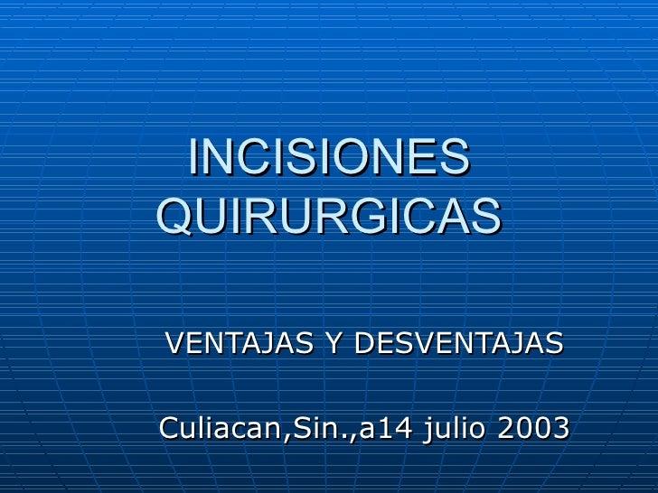 INCISIONES QUIRURGICAS VENTAJAS Y DESVENTAJAS Culiacan,Sin.,a14 julio 2003