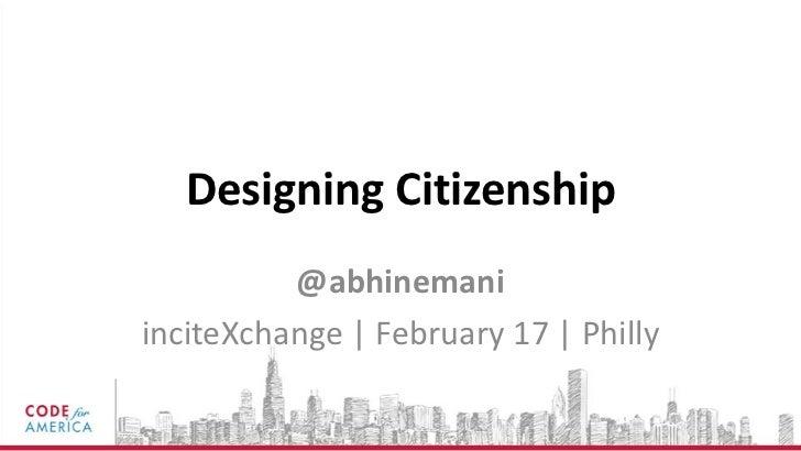Designing Citizenship          @abhinemaniinciteXchange | February 17 | Philly