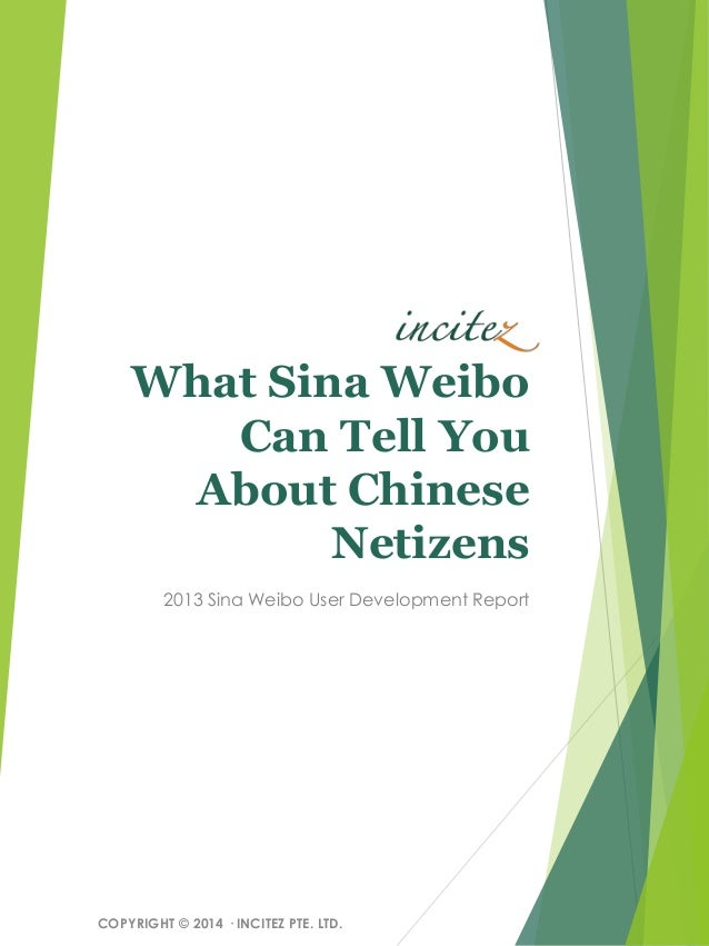 What Sina Weibo Can Tell You About Chinese Netizens 2013 Sina Weibo User Development Report COPYRIGHT © 2014 ·INCITEZ PTE....