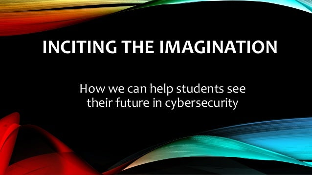 INCITING THE IMAGINATION How we can help students see their future in cybersecurity