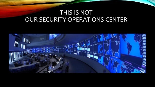 THIS IS NOT OUR SECURITY OPERATIONS CENTER