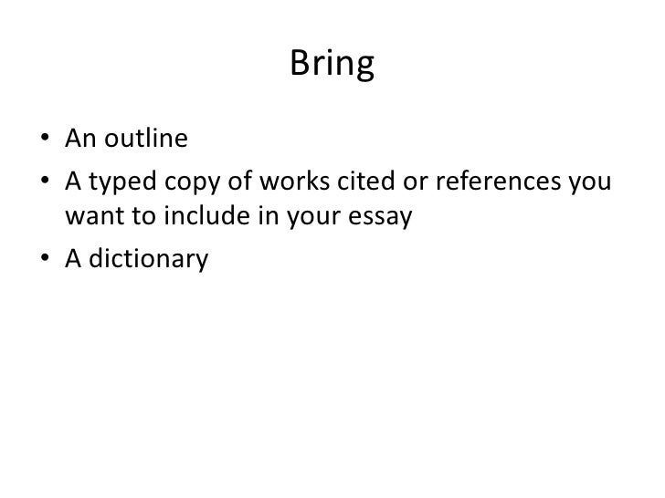 Bring<br />An outline<br />A typed copy of works cited or references you want to include in your essay<br />A dictionary<b...